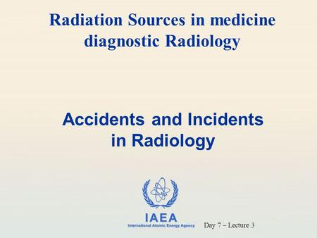 IAEA International Atomic Energy Agency Accidents and Incidents in Radiology Radiation Sources in medicine diagnostic Radiology Day 7 – Lecture 3.