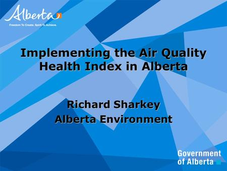 Implementing the Air Quality Health Index in Alberta Richard Sharkey Alberta Environment.