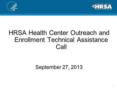 HRSA Health Center Outreach and Enrollment Technical Assistance Call September 27, 2013 1.