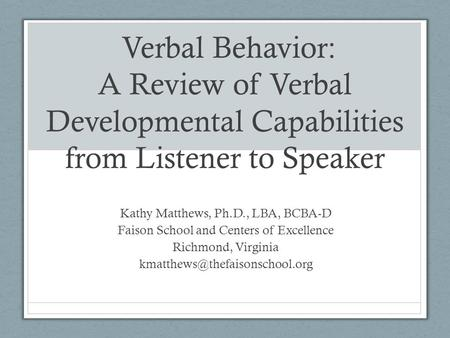 Verbal Behavior: A Review of Verbal Developmental Capabilities from Listener to Speaker Kathy Matthews, Ph.D., LBA, BCBA-D Faison School and Centers of.