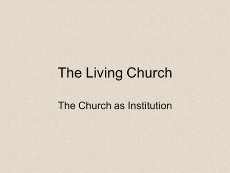 The Living Church The Church as Institution. Leadership As with any organization the Church needs clear and well defined leadership –Church leadership.