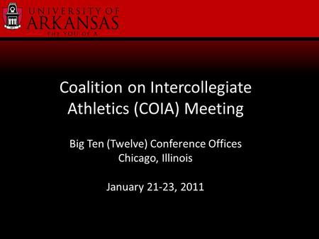 Coalition on Intercollegiate Athletics (COIA) Meeting Big Ten (Twelve) Conference Offices Chicago, Illinois January 21-23, 2011.