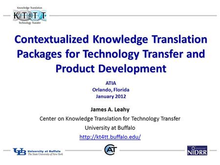 Contextualized Knowledge Translation Packages for Technology Transfer and Product Development ATIA Orlando, Florida January 2012 James A. Leahy Center.