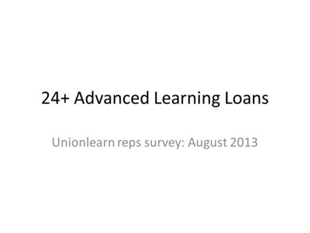 24+ Advanced Learning Loans Unionlearn reps survey: August 2013.