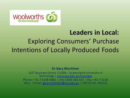 Leaders in Local: Exploring Consumers' Purchase Intentions of Locally Produced Foods Dr Gary Mortimer QUT Business School |Z1058 - Queensland <strong>University</strong>.