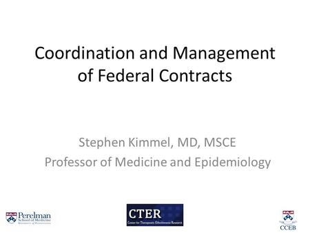 Coordination and Management of Federal Contracts Stephen Kimmel, MD, MSCE Professor of Medicine and Epidemiology.
