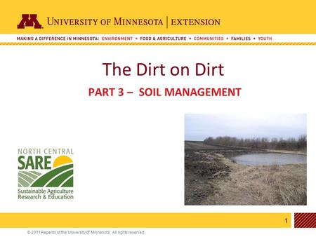 1 © 2011 Regents of the University of Minnesota. All rights reserved. 11 The Dirt on Dirt PART 3 – SOIL MANAGEMENT.