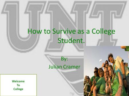 How to Survive as a College Student. By: Julian Cramer Welcome To College.