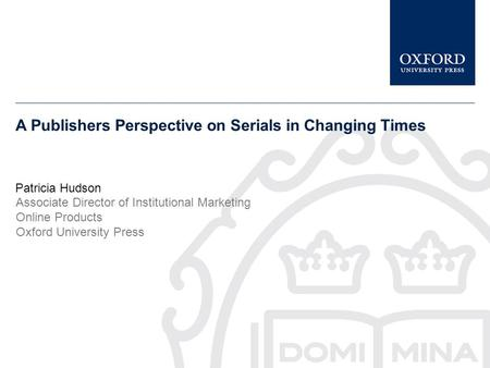 A Publishers Perspective on Serials in Changing Times Patricia Hudson Associate Director of Institutional Marketing Online Products Oxford University Press.