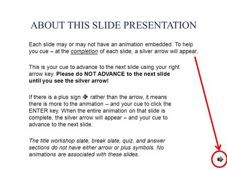 ABOUT THIS SLIDE PRESENTATION Each slide may or may not have an animation embedded. To help you cue – at the completion of each slide, a silver arrow will.