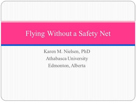 Karen M. Nielsen, PhD Athabasca University Edmonton, Alberta Flying Without a Safety Net.