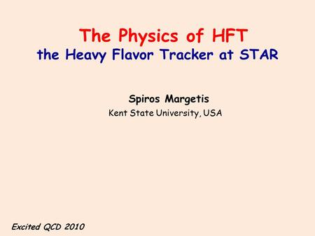 The Physics of HFT the Heavy Flavor Tracker at STAR Spiros Margetis Kent State University, USA Excited QCD 2010.