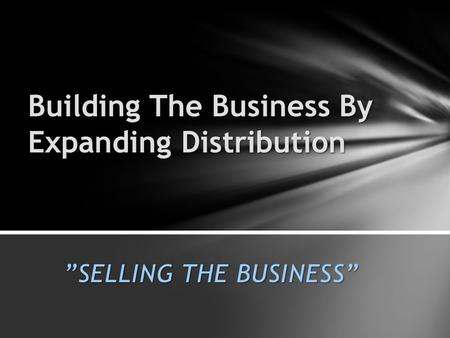 """SELLING THE BUSINESS"" Building The Business By Expanding Distribution."