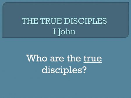 "Who are the true disciples?. I. True disciples WALK IN THE LIGHT "" 5 This is the message we have heard from Him and announce to you, that God is Light,"