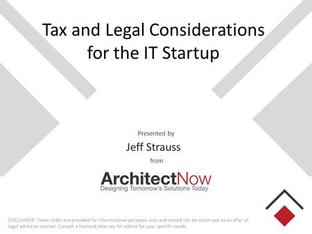 Presented by from Tax and Legal Considerations for the IT Startup Jeff Strauss DISCLAIMER: These slides are provided for informational purposes only and.