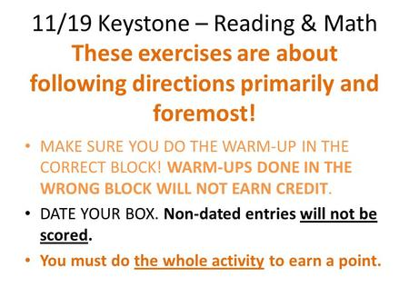 11/19 Keystone – Reading & Math These exercises are about following directions primarily and foremost! MAKE SURE YOU DO THE WARM-UP IN THE CORRECT BLOCK!