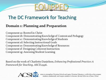 The DC Framework for Teaching exists to strengthen Christian Schools and equip Christian Educators worldwide as they prepare students academically and.