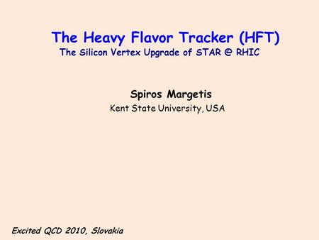 The Heavy Flavor Tracker (HFT) The Silicon Vertex Upgrade of RHIC Spiros Margetis Kent State University, USA Excited QCD 2010, Slovakia.