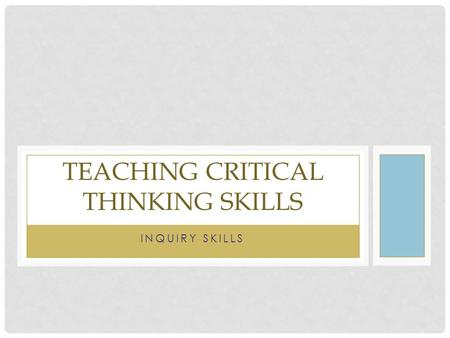 INQUIRY SKILLS TEACHING CRITICAL THINKING SKILLS.