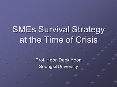 SMEs Survival Strategy at the Time of Crisis Prof. Heon Deok Yoon Soongsil University.
