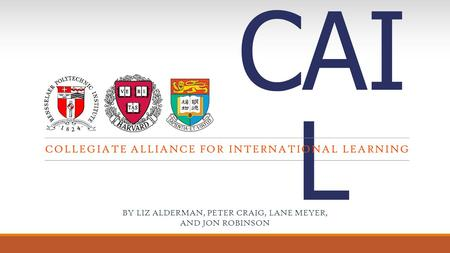 CAI L COLLEGIATE ALLIANCE FOR INTERNATIONAL LEARNING BY LIZ ALDERMAN, PETER CRAIG, LANE MEYER, AND JON ROBINSON.