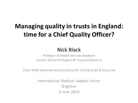 Managing quality in trusts in England: time for a Chief Quality Officer? Nick Black Professor of Health Services Research London School of Hygiene & Tropical.