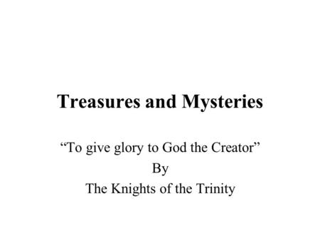"Treasures and Mysteries ""<strong>To</strong> give glory <strong>to</strong> God the Creator"" By The Knights of the Trinity."