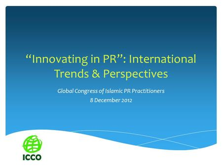 """Innovating in PR"": International Trends & Perspectives Global Congress of Islamic PR Practitioners 8 December 2012."
