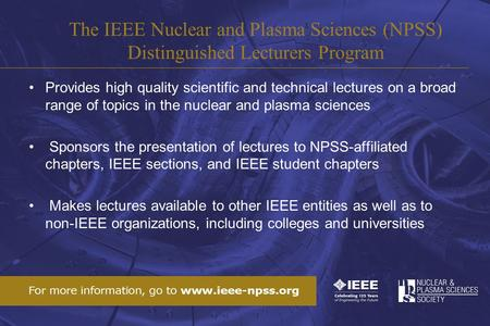 Provides high quality scientific and technical lectures on a broad range of topics in the nuclear and plasma sciences Sponsors the presentation of lectures.
