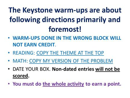The Keystone warm-ups are about following directions primarily and foremost! WARM-UPS DONE IN THE WRONG BLOCK WILL NOT EARN CREDIT. READING: COPY THE THEME.