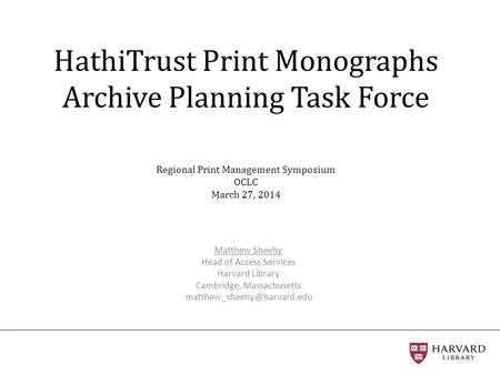HathiTrust Print Monographs Archive Planning Task Force Regional Print Management Symposium OCLC March 27, 2014 Matthew Sheehy Head of Access Services.