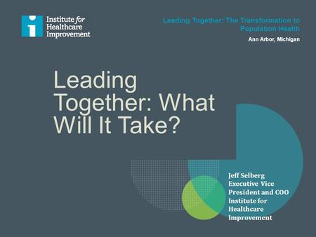 Leading Together: What Will It Take? Leading Together: The Transformation to Population Health Ann Arbor, Michigan Jeff Selberg Executive Vice President.