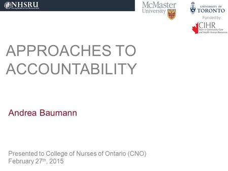 APPROACHES TO ACCOUNTABILITY Andrea Baumann Presented to College of Nurses of Ontario (CNO) February 27 th, 2015 Funded by: