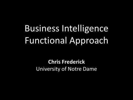 Business Intelligence Functional Approach Chris Frederick University of Notre Dame.