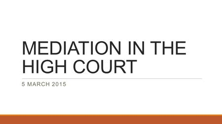 MEDIATION IN THE HIGH COURT 5 MARCH 2015. MEDIATION IN THE HIGH COURT Court Accredited Mediation as an option for alternative dispute resolution, was.