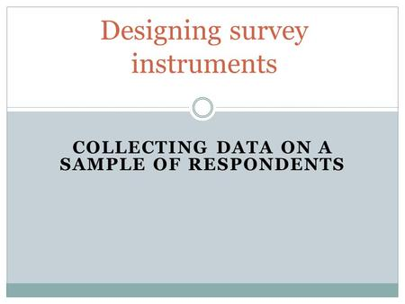 COLLECTING DATA ON A SAMPLE OF RESPONDENTS Designing survey instruments.