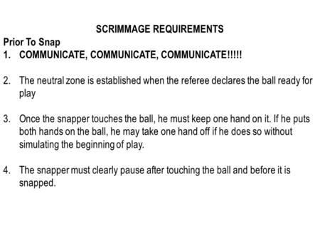 SCRIMMAGE REQUIREMENTS Prior To Snap 1.COMMUNICATE, COMMUNICATE, COMMUNICATE!!!!! 2.The neutral zone is established when the referee declares the ball.
