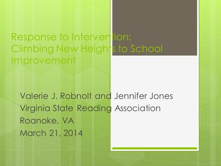 Response to Intervention: Climbing New Heights to School Improvement Valerie J. Robnolt and Jennifer Jones Virginia State Reading Association Roanoke,