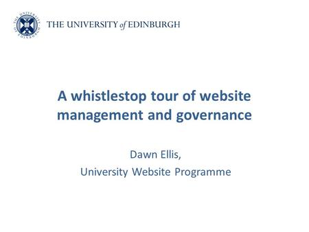 Dawn Ellis, University Website Programme A whistlestop tour of website management and governance.