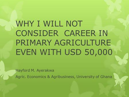 WHY I WILL NOT CONSIDER CAREER IN PRIMARY AGRICULTURE EVEN WITH USD 50,000 Hayford M. Ayerakwa Agric. Economics & Agribusiness, University of Ghana.