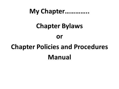 My Chapter………….. Chapter Bylaws or Chapter Policies and Procedures Manual.