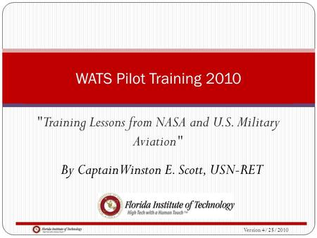 Version 4/25/2010 Training Lessons from NASA and U.S. Military Aviation WATS Pilot Training 2010 By Captain Winston E. Scott, USN-RET.
