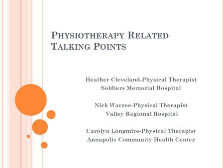 P HYSIOTHERAPY R ELATED T ALKING P OINTS Heather Cleveland-Physical Therapist Soldiers Memorial Hospital Nick Warzee-Physical Therapist Valley Regional.