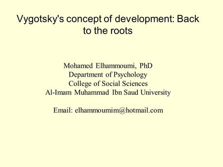 Vygotsky's concept of development: Back to the roots Mohamed Elhammoumi, PhD Department of Psychology College of Social Sciences Al-Imam Muhammad Ibn Saud.