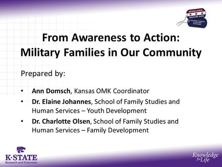 From Awareness to Action: Military Families in Our Community Prepared by: Ann Domsch, Kansas OMK Coordinator Dr. Elaine Johannes, School of Family Studies.
