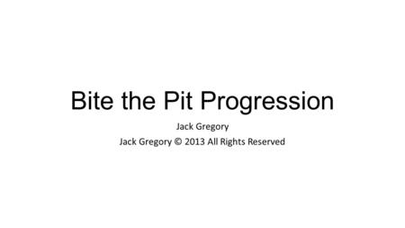 Bite the Pit Progression Jack Gregory Jack Gregory © 2013 All Rights Reserved.