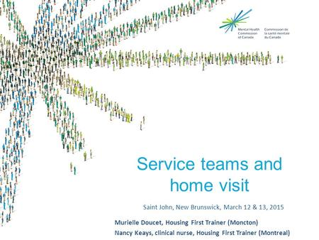 Service teams and home visit Saint John, New Brunswick, March 12 & 13, 2015 Murielle Doucet, Housing First Trainer (Moncton) Nancy Keays, clinical nurse,