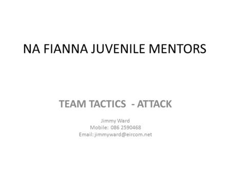 NA FIANNA JUVENILE MENTORS TEAM TACTICS - ATTACK Jimmy Ward Mobile: 086 2590468