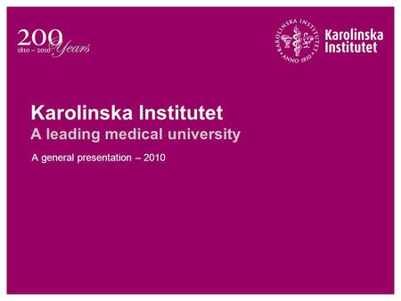 Karolinska Institutet A leading medical university A general presentation – 2010.