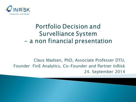 FINANCIAL SOFTWARE Portfolio Decision and Survelliance System - a non financial presentation Claus Madsen, PhD, Associate Professer DTU, Founder FinE.